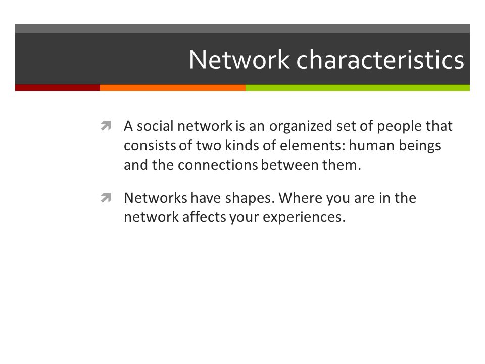 Network characteristics A social network is an organized set of people that consists of two kinds of elements: human beings and the connections between them.