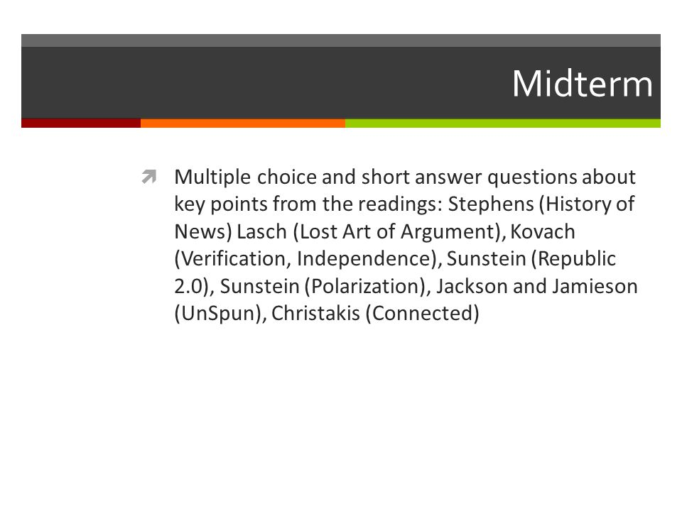 Midterm Multiple choice and short answer questions about key points from the readings: Stephens (History of News) Lasch (Lost Art of Argument), Kovach