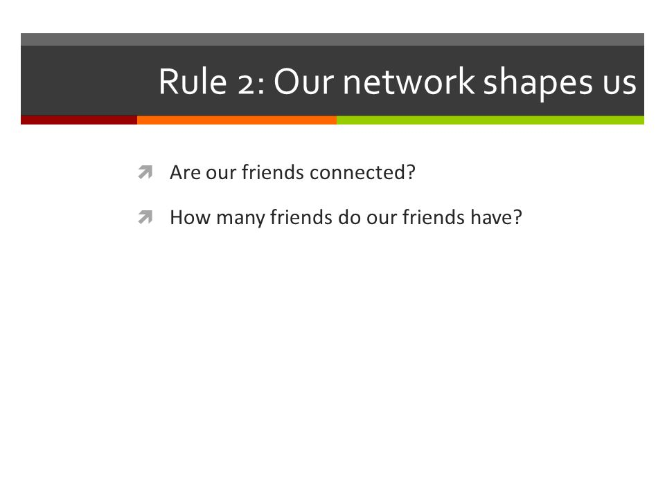 Rule 2: Our network shapes us Are our friends connected How many friends do our friends have