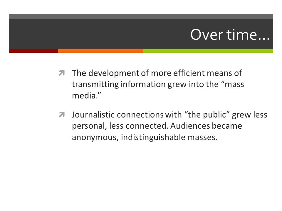 Over time… The development of more efficient means of transmitting information grew into the mass media.