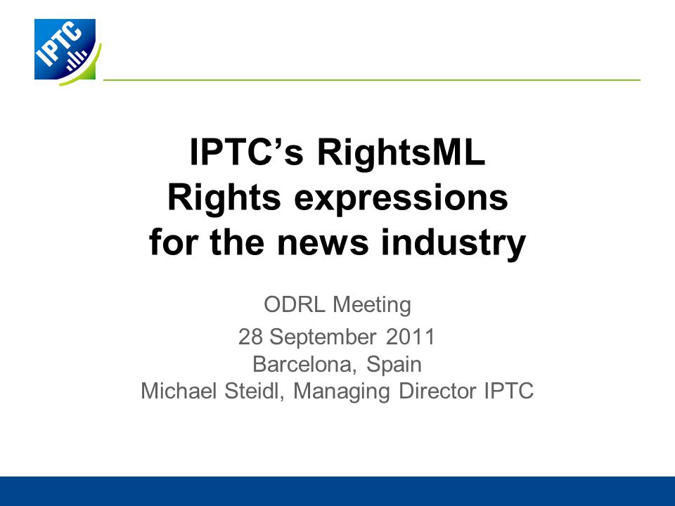 IPTCs RightsML Rights expressions for the news industry ODRL Meeting 28 September 2011 Barcelona, Spain Michael Steidl, Managing Director IPTC