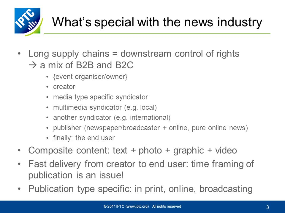 © 2011 IPTC (www.iptc.org) All rights reserved 3 Whats special with the news industry Long supply chains = downstream control of rights a mix of B2B and B2C {event organiser/owner} creator media type specific syndicator multimedia syndicator (e.g.