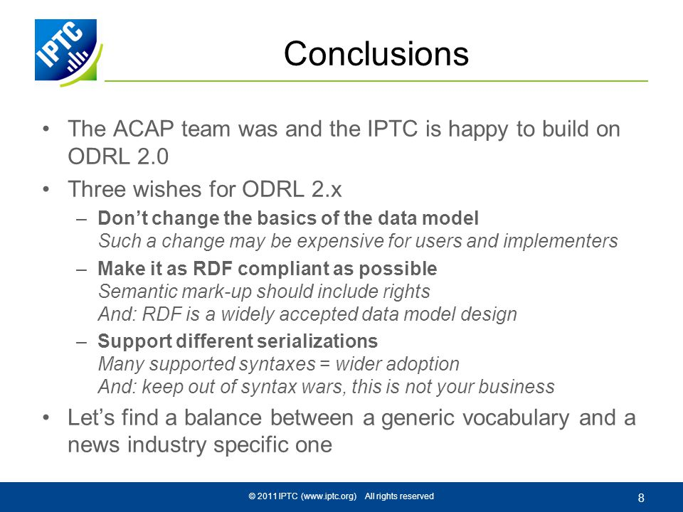© 2011 IPTC (www.iptc.org) All rights reserved 8 Conclusions The ACAP team was and the IPTC is happy to build on ODRL 2.0 Three wishes for ODRL 2.x –Dont change the basics of the data model Such a change may be expensive for users and implementers –Make it as RDF compliant as possible Semantic mark-up should include rights And: RDF is a widely accepted data model design –Support different serializations Many supported syntaxes = wider adoption And: keep out of syntax wars, this is not your business Lets find a balance between a generic vocabulary and a news industry specific one