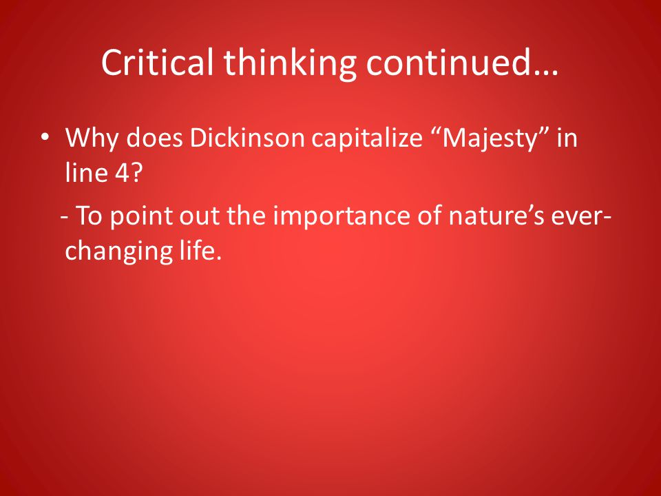 Critical thinking continued… Why does Dickinson capitalize Majesty in line 4? - To point out the importance of natures ever- changing life.