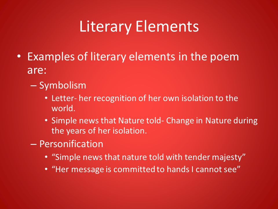 Literary Elements Examples of literary elements in the poem are: – Symbolism Letter- her recognition of her own isolation to the world. Simple news th