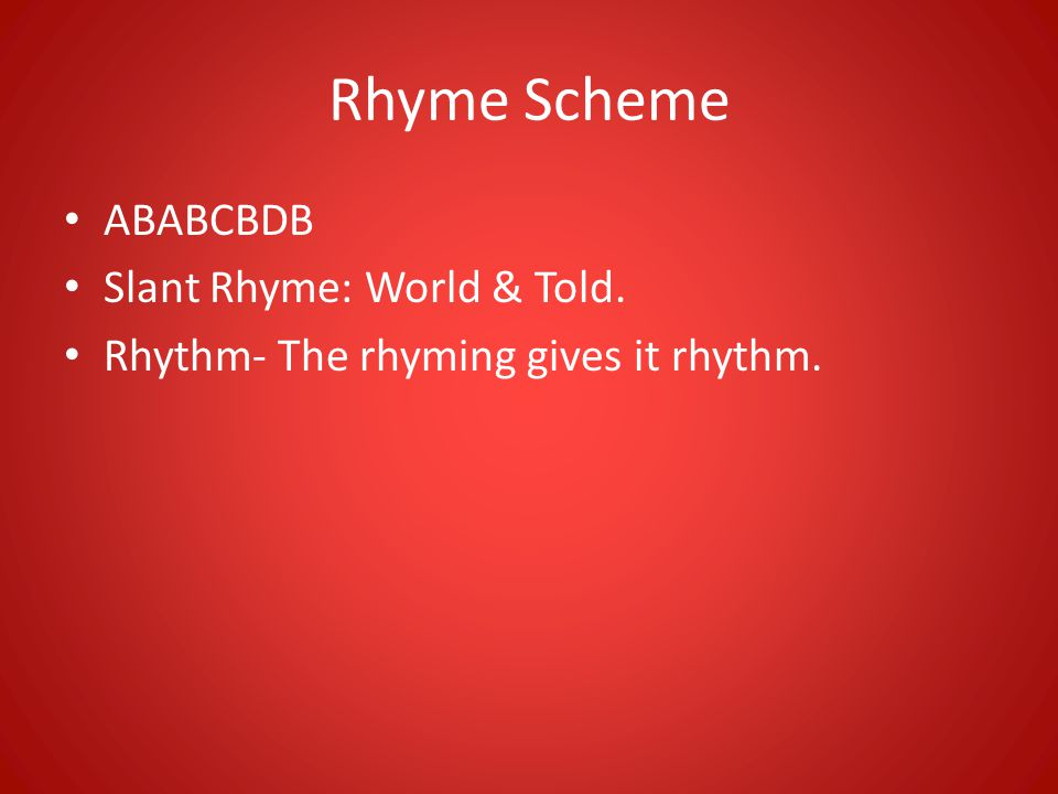 Rhyme Scheme ABABCBDB Slant Rhyme: World & Told. Rhythm- The rhyming gives it rhythm.