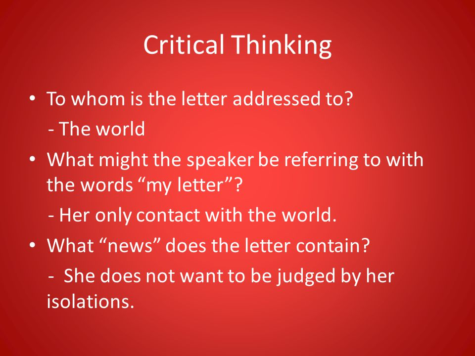 Critical Thinking To whom is the letter addressed to? - The world What might the speaker be referring to with the words my letter? - Her only contact