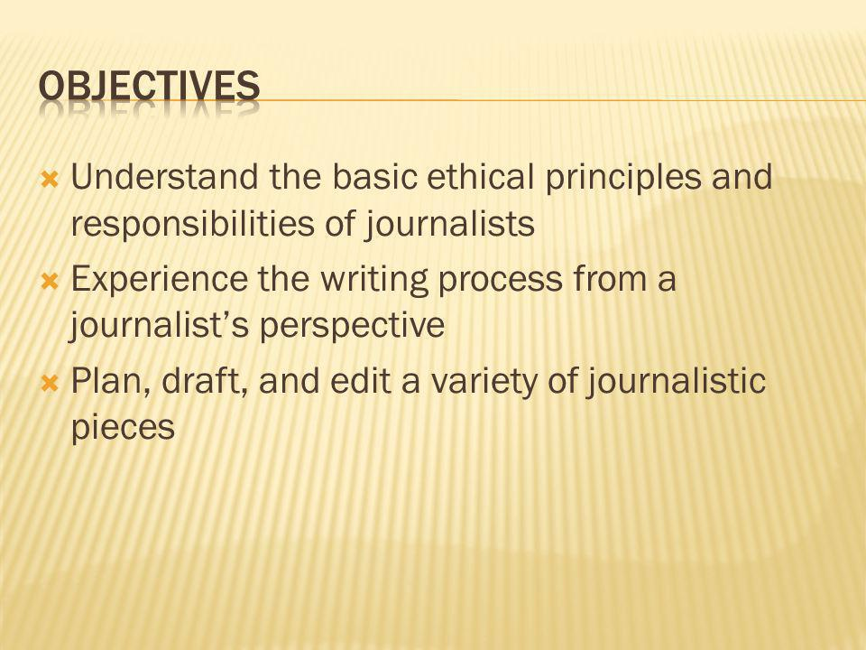 Understand the basic ethical principles and responsibilities of journalists Experience the writing process from a journalists perspective Plan, draft, and edit a variety of journalistic pieces