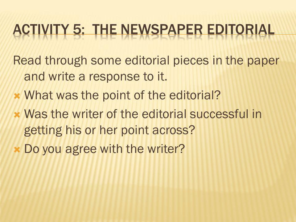 Read through some editorial pieces in the paper and write a response to it. What was the point of the editorial? Was the writer of the editorial succe