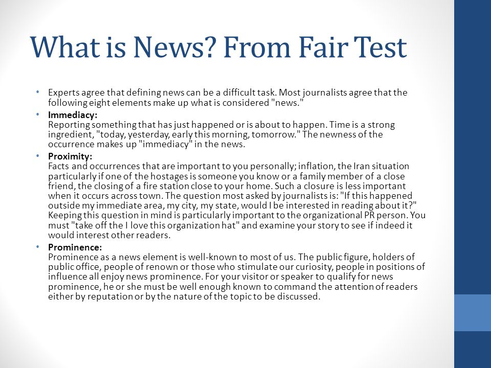 What is News? From Fair Test Experts agree that defining news can be a difficult task. Most journalists agree that the following eight elements make u