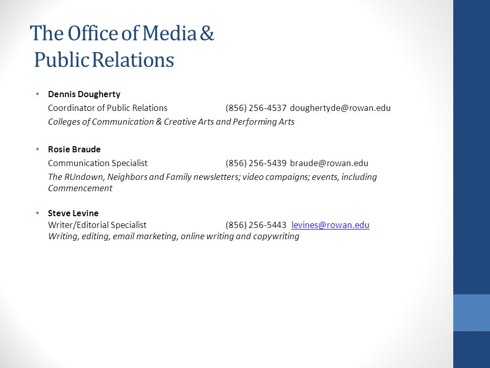 The Office of Media & Public Relations Dennis Dougherty Coordinator of Public Relations(856) 256-4537 doughertyde@rowan.edu Colleges of Communication