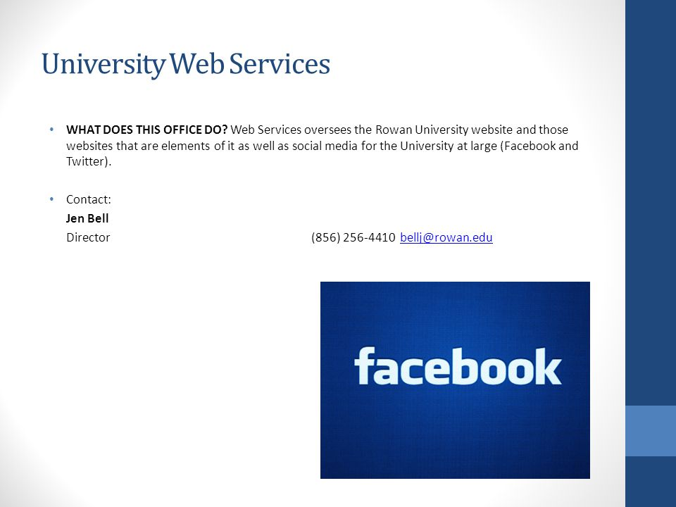 University Web Services WHAT DOES THIS OFFICE DO? Web Services oversees the Rowan University website and those websites that are elements of it as wel