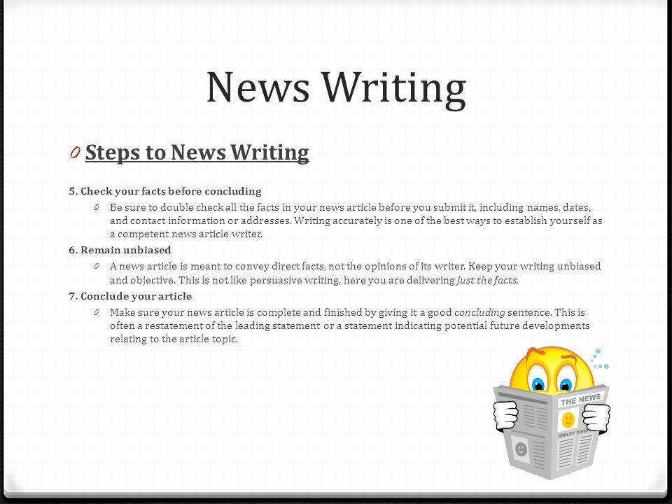 News Writing 0 Steps to News Writing 5. Check your facts before concluding 0 Be sure to double check all the facts in your news article before you sub