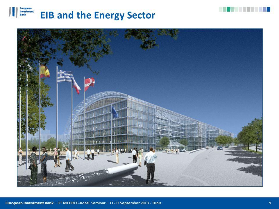 EIB and the Energy Sector European Investment Bank – 3 rd MEDREG-IMME Seminar – 11-12 September 2013 - Tunis 1