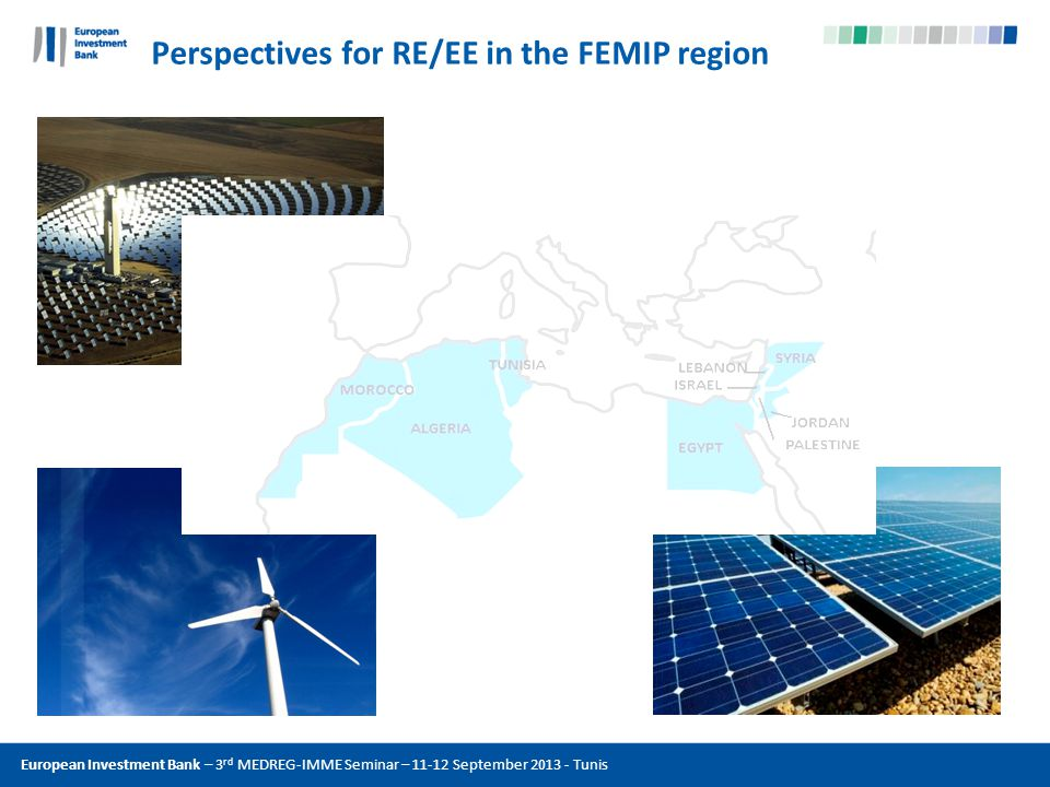 Perspectives for RE/EE in the FEMIP region European Investment Bank – 3 rd MEDREG-IMME Seminar – 11-12 September 2013 - Tunis