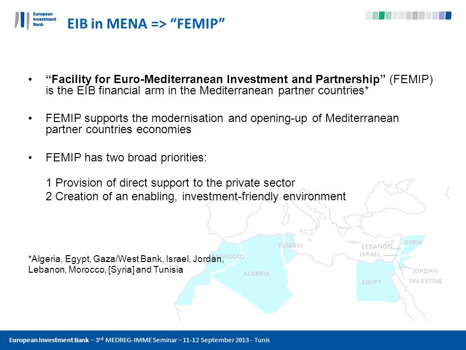 EIB in MENA => FEMIP Facility for Euro-Mediterranean Investment and Partnership (FEMIP) is the EIB financial arm in the Mediterranean partner countries* FEMIP supports the modernisation and opening-up of Mediterranean partner countries economies FEMIP has two broad priorities: 1 Provision of direct support to the private sector 2 Creation of an enabling, investment-friendly environment *Algeria, Egypt, Gaza/West Bank, Israel, Jordan, Lebanon, Morocco, [Syria] and Tunisia
