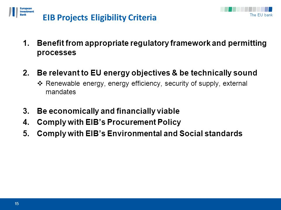 The EU bank 15 EIB Projects Eligibility Criteria 1.Benefit from appropriate regulatory framework and permitting processes 2.Be relevant to EU energy objectives & be technically sound Renewable energy, energy efficiency, security of supply, external mandates 3.Be economically and financially viable 4.Comply with EIBs Procurement Policy 5.Comply with EIBs Environmental and Social standards