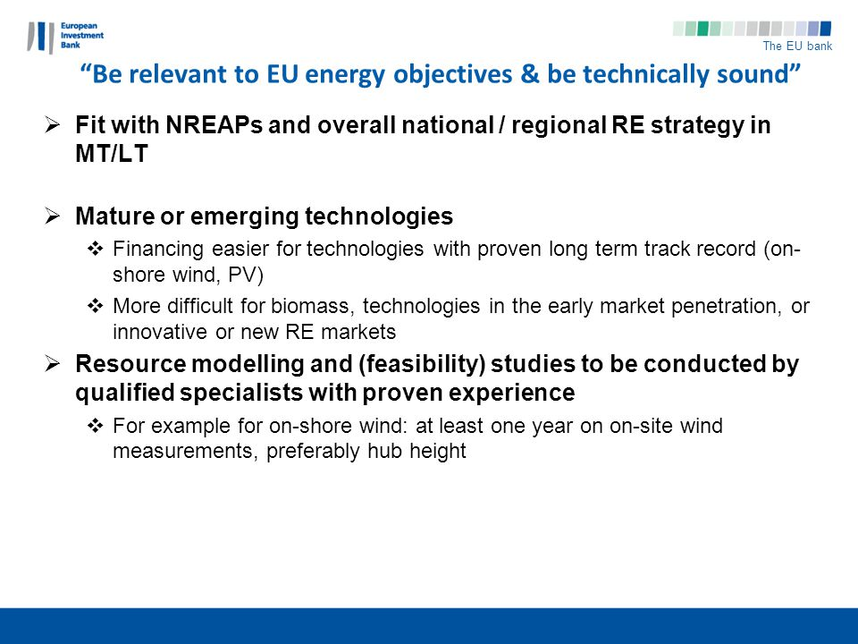 The EU bank Be relevant to EU energy objectives & be technically sound Fit with NREAPs and overall national / regional RE strategy in MT/LT Mature or emerging technologies Financing easier for technologies with proven long term track record (on- shore wind, PV) More difficult for biomass, technologies in the early market penetration, or innovative or new RE markets Resource modelling and (feasibility) studies to be conducted by qualified specialists with proven experience For example for on-shore wind: at least one year on on-site wind measurements, preferably hub height