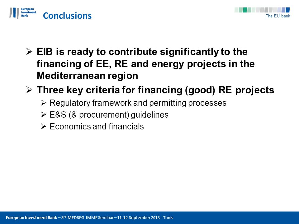The EU bank Conclusions European Investment Bank – 3 rd MEDREG-IMME Seminar – 11-12 September 2013 - Tunis EIB is ready to contribute significantly to the financing of EE, RE and energy projects in the Mediterranean region Three key criteria for financing (good) RE projects Regulatory framework and permitting processes E&S (& procurement) guidelines Economics and financials