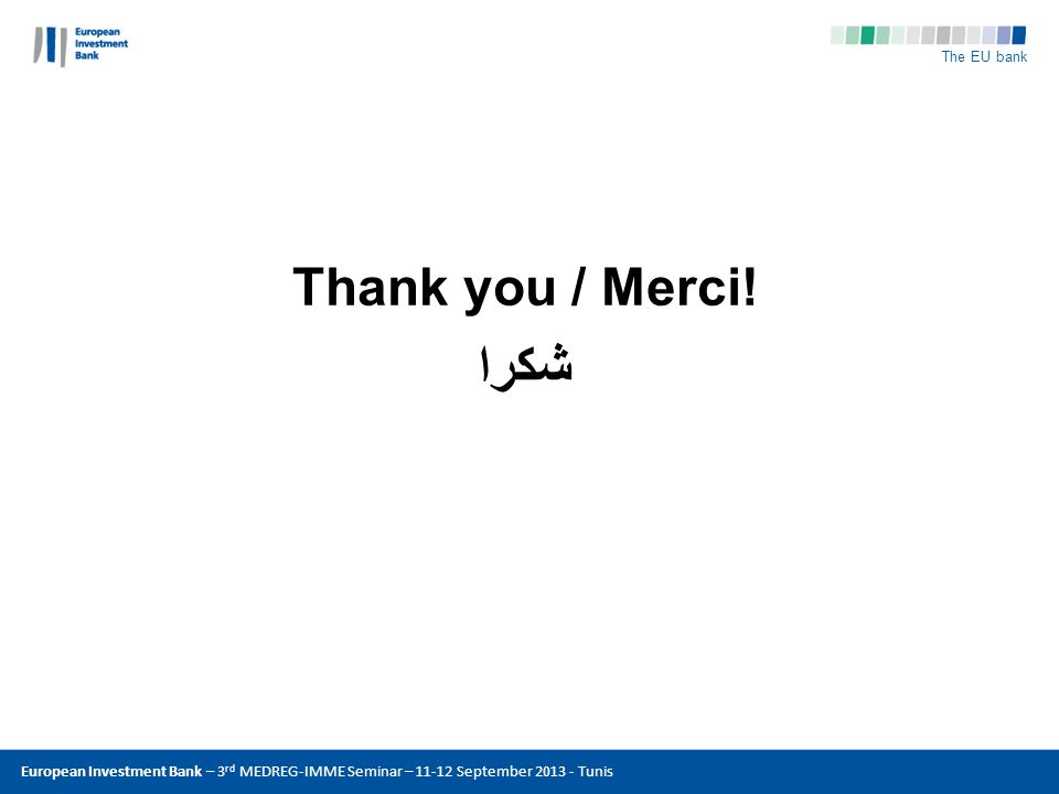 The EU bank Copyright: © ENEL European Investment Bank – 3 rd MEDREG-IMME Seminar – 11-12 September 2013 - Tunis Thank you / Merci! شكرا