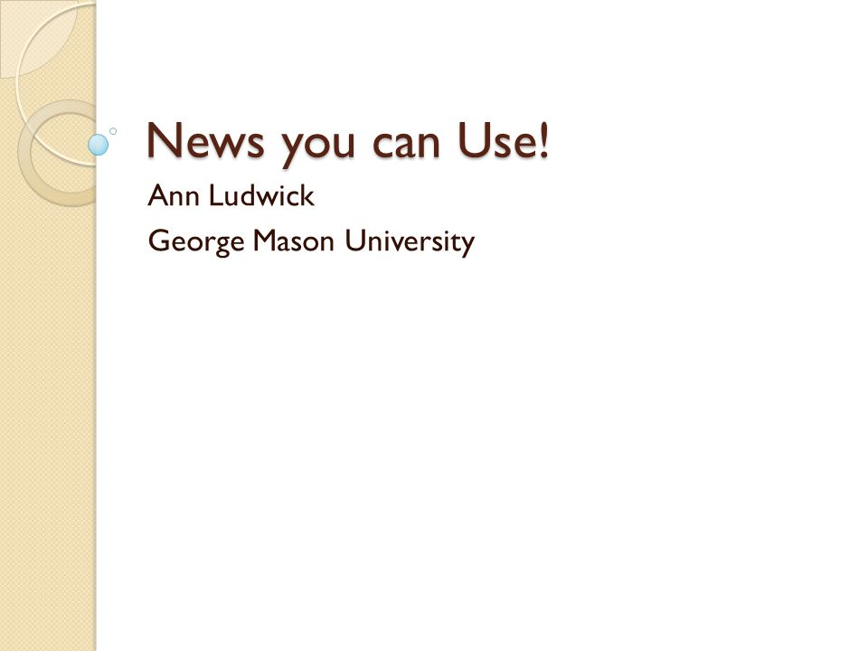 News you can Use! Ann Ludwick George Mason University