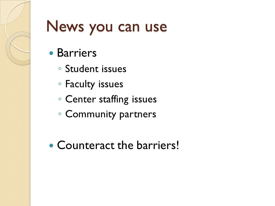 News you can use Barriers Student issues Faculty issues Center staffing issues Community partners Counteract the barriers!