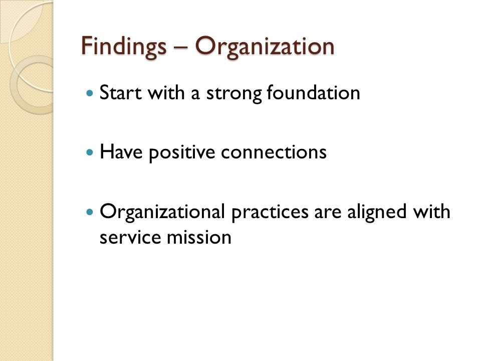 Findings – Organization Start with a strong foundation Have positive connections Organizational practices are aligned with service mission