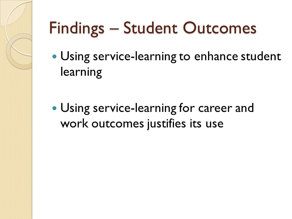 Findings – Student Outcomes Using service-learning to enhance student learning Using service-learning for career and work outcomes justifies its use
