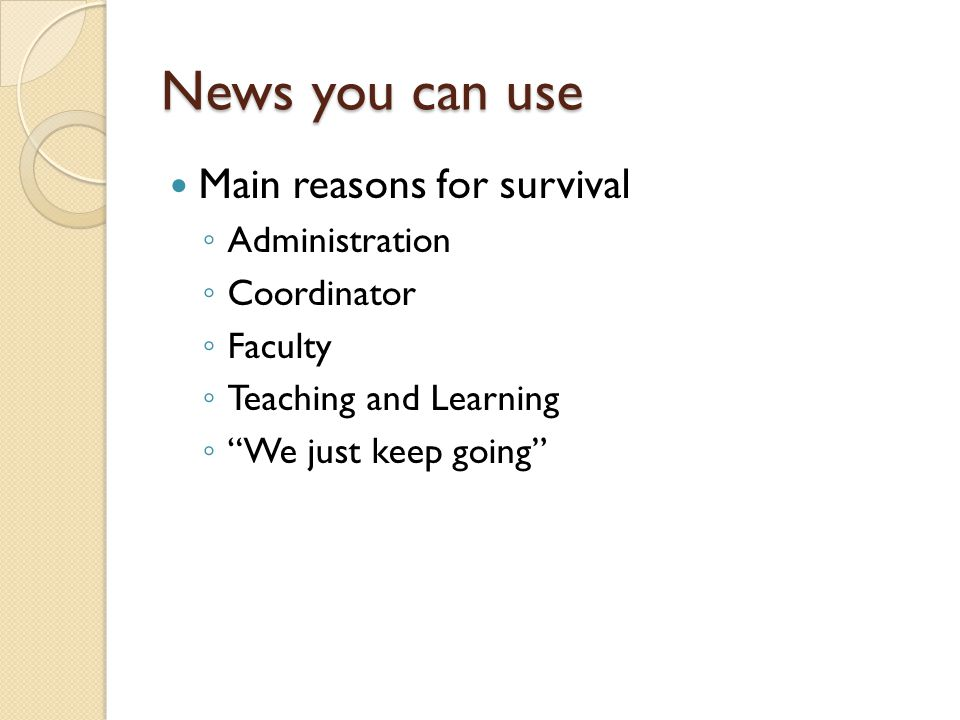 News you can use Main reasons for survival Administration Coordinator Faculty Teaching and Learning We just keep going