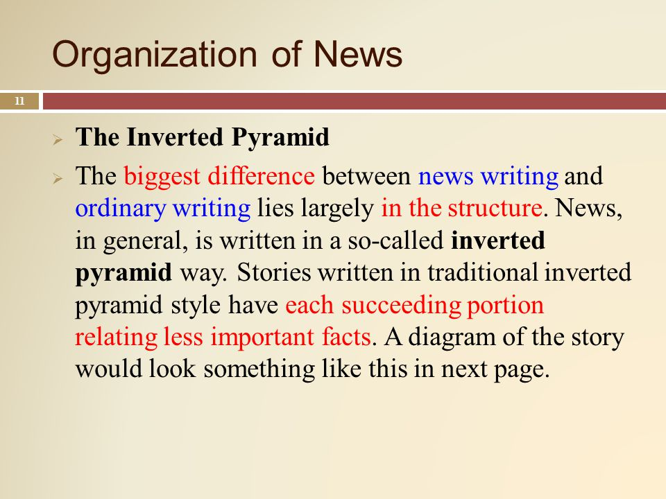 Organization of News 11 The Inverted Pyramid The biggest difference between news writing and ordinary writing lies largely in the structure.