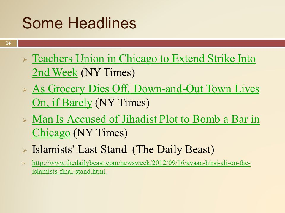 Some Headlines 14 Teachers Union in Chicago to Extend Strike Into 2nd Week (NY Times) Teachers Union in Chicago to Extend Strike Into 2nd Week As Grocery Dies Off, Down-and-Out Town Lives On, if Barely (NY Times) As Grocery Dies Off, Down-and-Out Town Lives On, if Barely Man Is Accused of Jihadist Plot to Bomb a Bar in Chicago (NY Times) Man Is Accused of Jihadist Plot to Bomb a Bar in Chicago Islamists Last Stand (The Daily Beast) http://www.thedailybeast.com/newsweek/2012/09/16/ayaan-hirsi-ali-on-the- islamists-final-stand.html http://www.thedailybeast.com/newsweek/2012/09/16/ayaan-hirsi-ali-on-the- islamists-final-stand.html