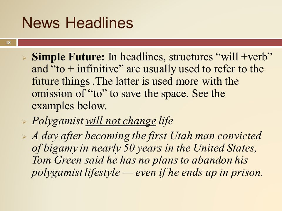News Headlines 18 Simple Future: In headlines, structures will +verb and to + infinitive are usually used to refer to the future things.The latter is used more with the omission of to to save the space.
