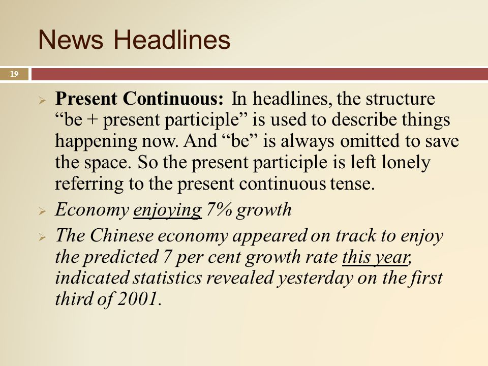 News Headlines 19 Present Continuous: In headlines, the structure be + present participle is used to describe things happening now.