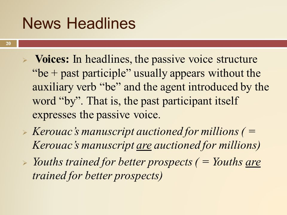 News Headlines 20 Voices: In headlines, the passive voice structure be + past participle usually appears without the auxiliary verb be and the agent introduced by the word by.
