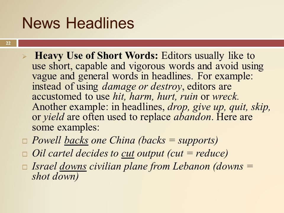 News Headlines 22 Heavy Use of Short Words: Editors usually like to use short, capable and vigorous words and avoid using vague and general words in headlines.