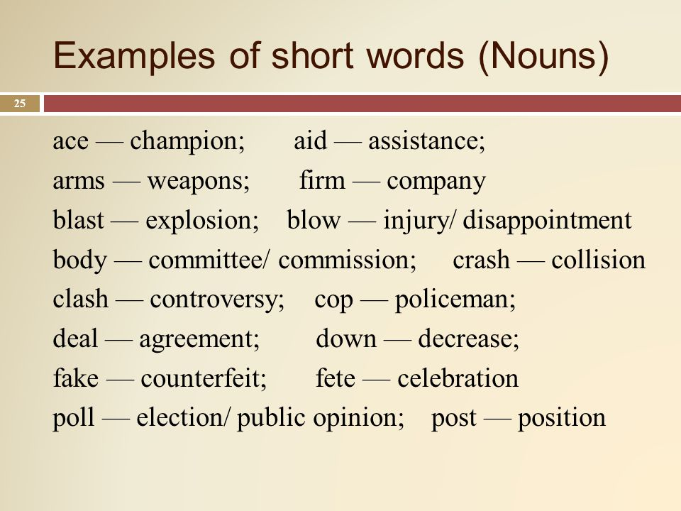 Examples of short words (Nouns) 25 ace champion; aid assistance; arms weapons; firm company blast explosion; blow injury/ disappointment body committee/ commission; crash collision clash controversy; cop policeman; deal agreement; down decrease; fake counterfeit; fete celebration poll election/ public opinion; post position