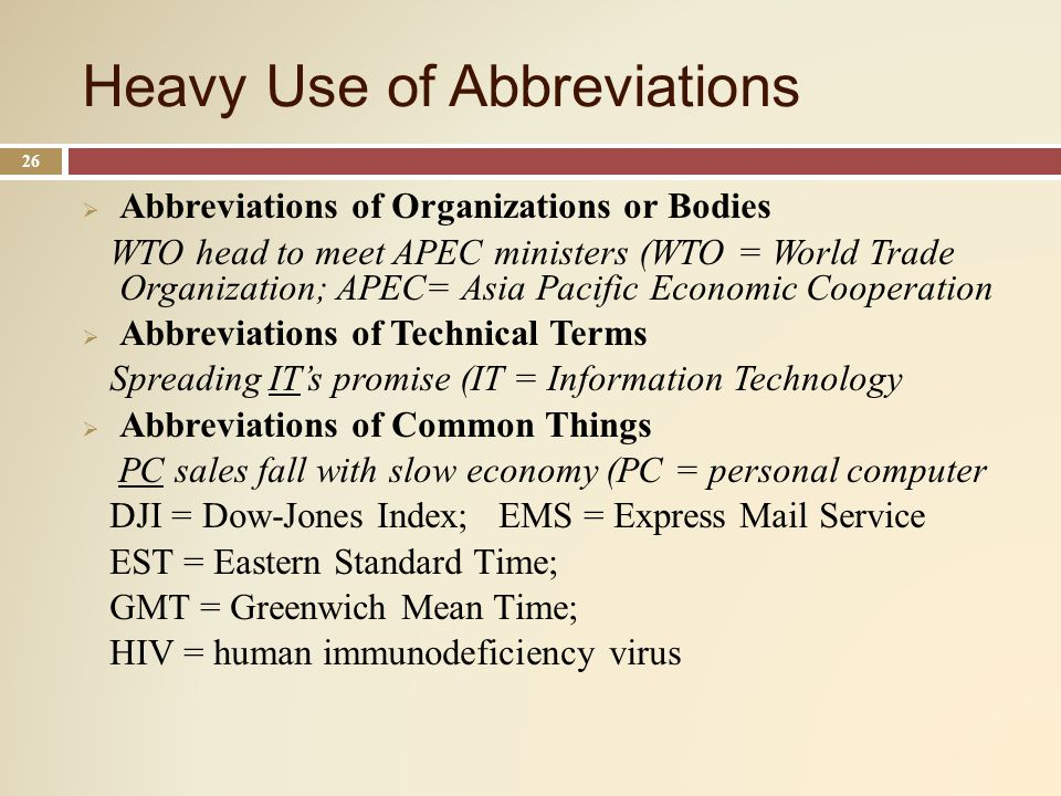 Heavy Use of Abbreviations 26 Abbreviations of Organizations or Bodies WTO head to meet APEC ministers (WTO = World Trade Organization; APEC= Asia Pacific Economic Cooperation Abbreviations of Technical Terms Spreading ITs promise (IT = Information Technology Abbreviations of Common Things PC sales fall with slow economy (PC = personal computer DJI = Dow-Jones Index; EMS = Express Mail Service EST = Eastern Standard Time; GMT = Greenwich Mean Time; HIV = human immunodeficiency virus
