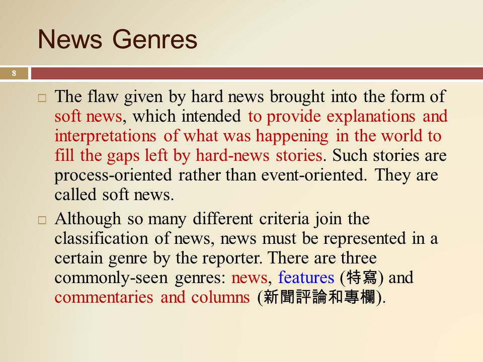 News Genres 8 The flaw given by hard news brought into the form of soft news, which intended to provide explanations and interpretations of what was happening in the world to fill the gaps left by hard-news stories.