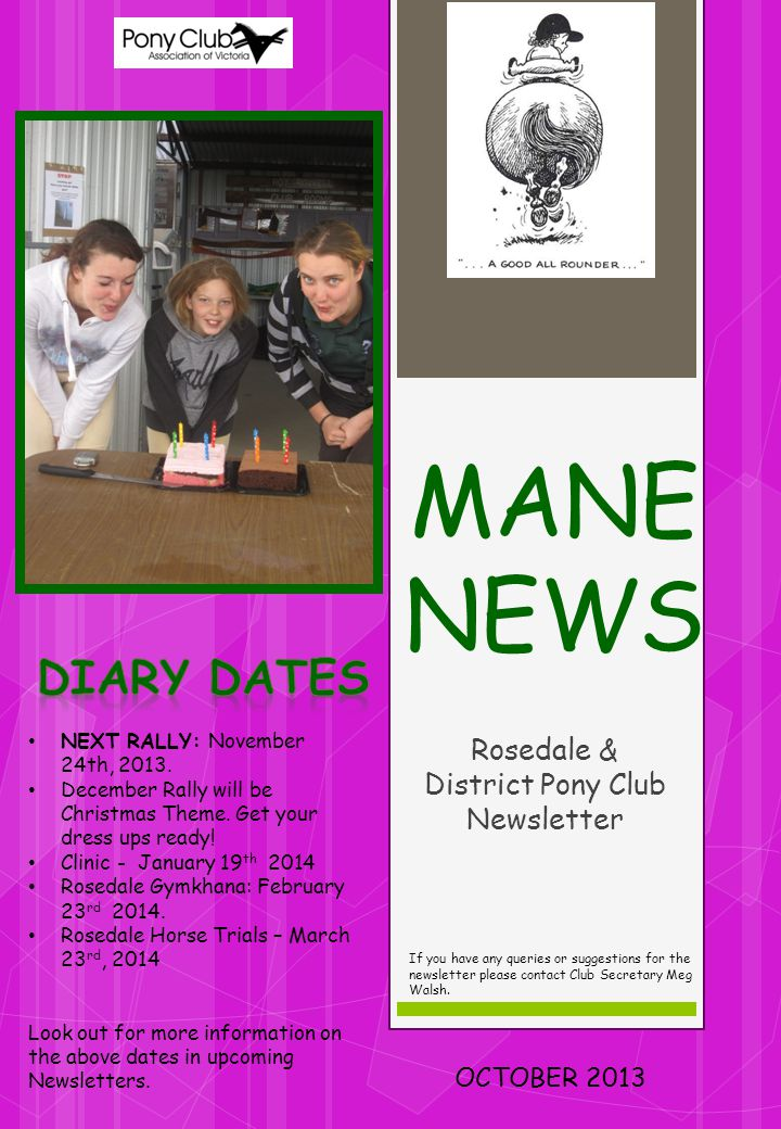 MANE NEWS Rosedale & District Pony Club Newsletter OCTOBER 2013 If you have any queries or suggestions for the newsletter please contact Club Secretary Meg Walsh.