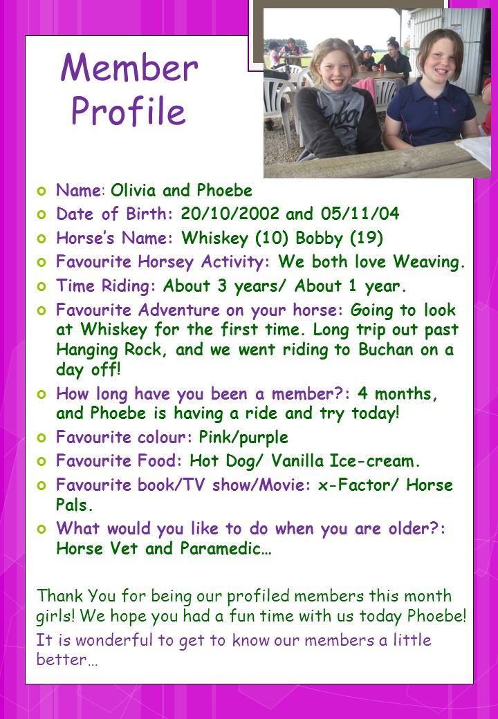 Member Profile Name: Olivia and Phoebe Date of Birth: 20/10/2002 and 05/11/04 Horses Name: Whiskey (10) Bobby (19) Favourite Horsey Activity: We both
