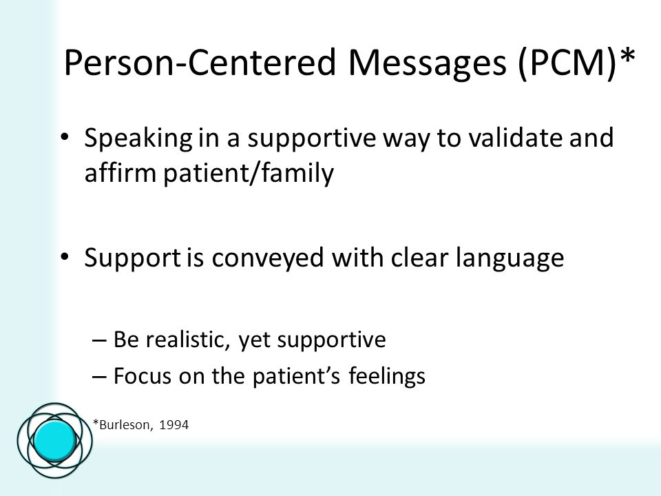 Person-Centered Messages (PCM)* Speaking in a supportive way to validate and affirm patient/family Support is conveyed with clear language – Be realis