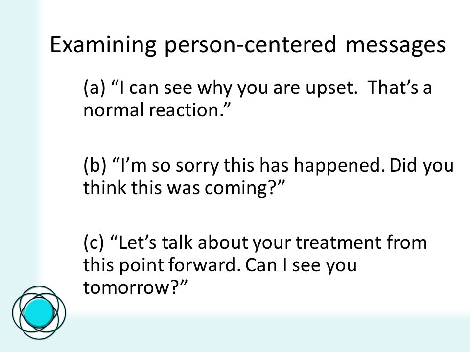 Examining person-centered messages (a) I can see why you are upset. Thats a normal reaction. (b) Im so sorry this has happened. Did you think this was