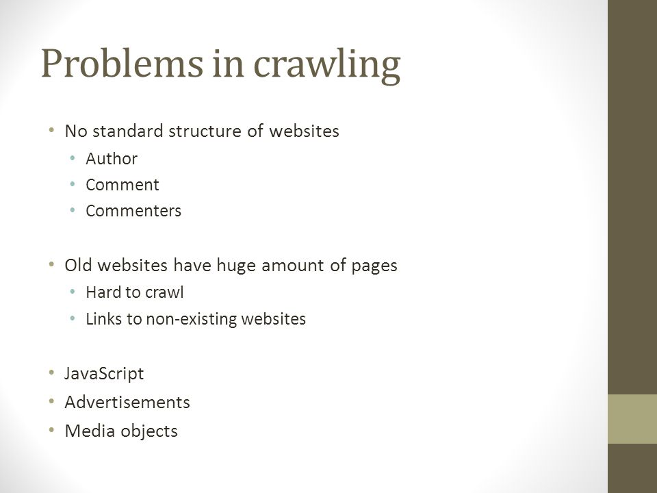 Problems in crawling No standard structure of websites Author Comment Commenters Old websites have huge amount of pages Hard to crawl Links to non-existing websites JavaScript Advertisements Media objects