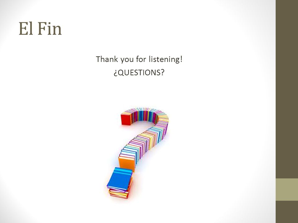 El Fin Thank you for listening! ¿QUESTIONS