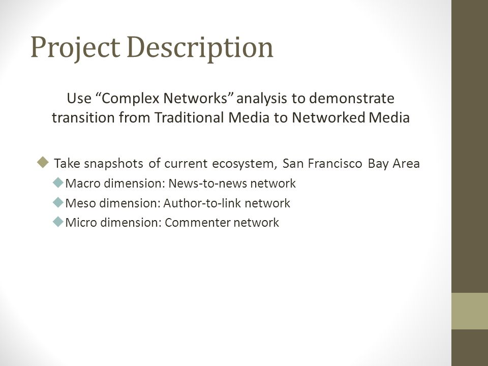 Project Description Use Complex Networks analysis to demonstrate transition from Traditional Media to Networked Media Take snapshots of current ecosystem, San Francisco Bay Area Macro dimension: News-to-news network Meso dimension: Author-to-link network Micro dimension: Commenter network