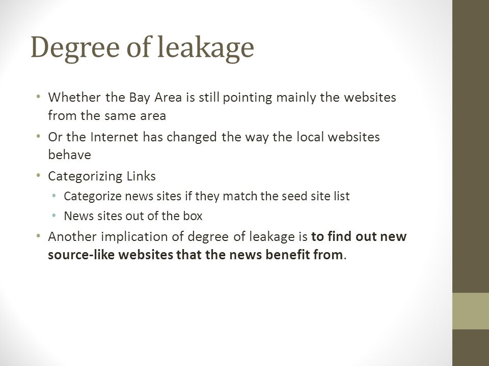 Degree of leakage Whether the Bay Area is still pointing mainly the websites from the same area Or the Internet has changed the way the local websites behave Categorizing Links Categorize news sites if they match the seed site list News sites out of the box Another implication of degree of leakage is to find out new source-like websites that the news benefit from.