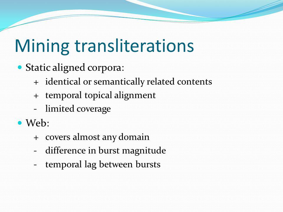 Mining transliterations Static aligned corpora: +identical or semantically related contents +temporal topical alignment -limited coverage Web: +covers almost any domain -difference in burst magnitude -temporal lag between bursts