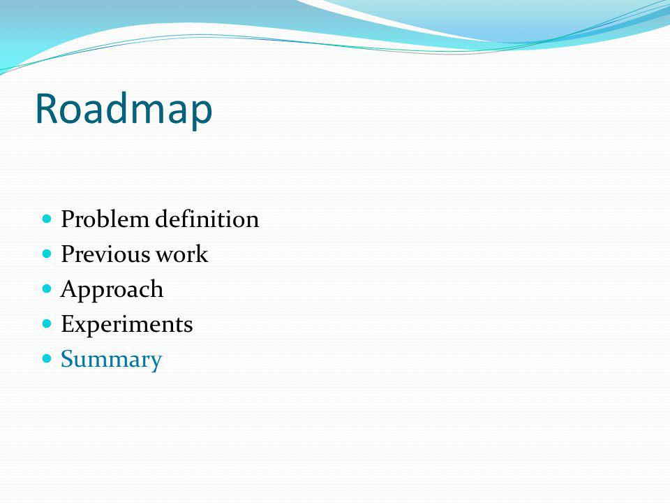 Roadmap Problem definition Previous work Approach Experiments Summary