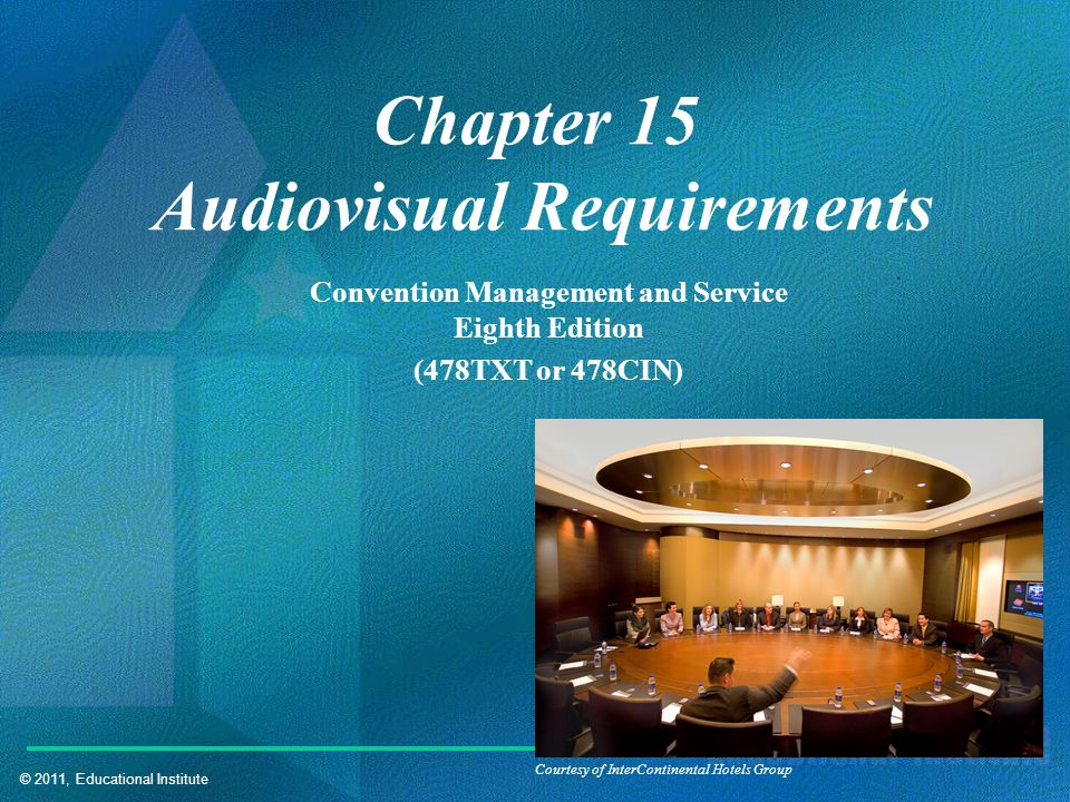 © 2011, Educational Institute Chapter 15 Audiovisual Requirements Convention Management and Service Eighth Edition (478TXT or 478CIN) Courtesy of InterContinental Hotels Group