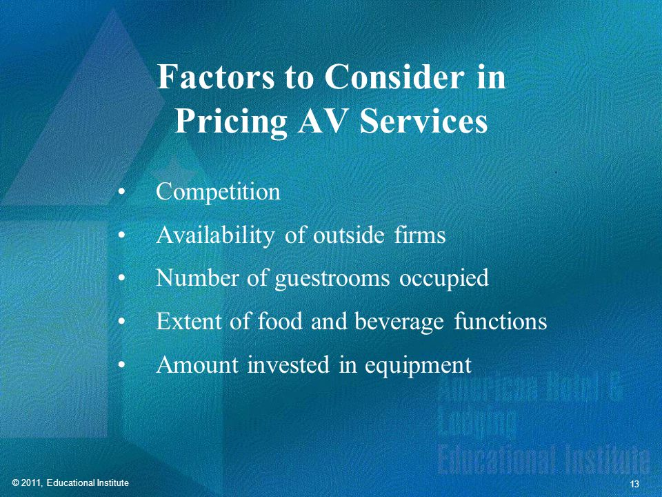 © 2011, Educational Institute 13 Factors to Consider in Pricing AV Services Competition Availability of outside firms Number of guestrooms occupied Extent of food and beverage functions Amount invested in equipment